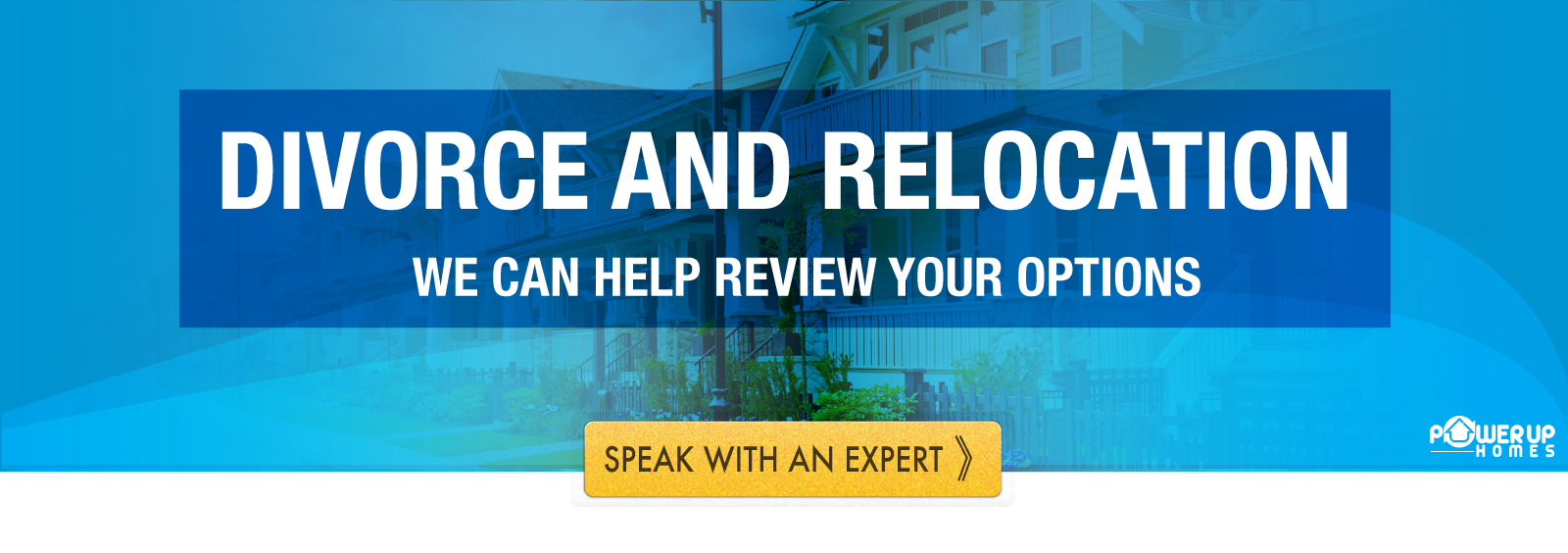 PowerUp Homes – Divorce and Relocation Force The Move